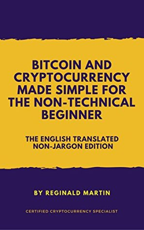 Bitcoin and Cryptocurrency Made Simple For The Non-Technical Beginner: (The English Translated Non-Jargon Edition)