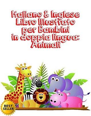 Italiano & Inglese Libro Illustrato per Bambini in doppia lingua: Animali : Italiano Inglese Libro Illustrato per Bambini in doppia lingua