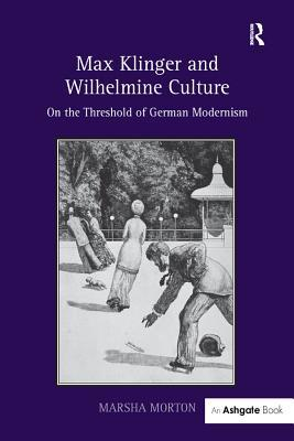 Max Klinger and Wilhelmine Culture: On the Threshold of German Modernism
