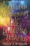 THE SPLENDID AND EXTRAORDINARY LIFE OF BEAUTIMUS POTAMUS