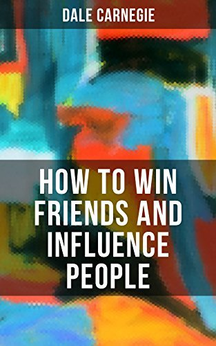 HOW TO WIN FRIENDS AND INFLUENCE PEOPLE: From the Greatest Motivational Speaker of 20th Century and Creator of The Quick and Easy Way to Effective Speaking & How to Stop Worrying and Start Living