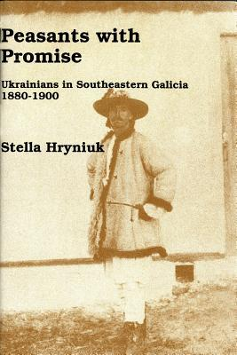 Peasants With Promise: Ukrainians In Southeastern Galicia, 1880 1900
