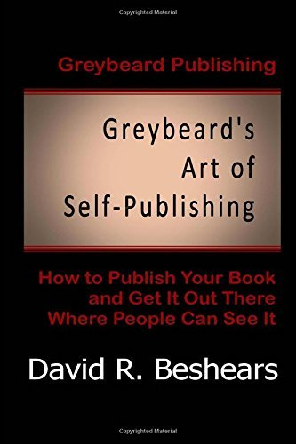 Greybeard's Art of Self-Publishing: How to Publish Your Book and Get It Out There Where People Can See It