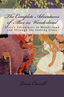 The Complete Adventures of Alice in Wonderland: Alice's Adventures in Wonderland and Through the Looking Glass