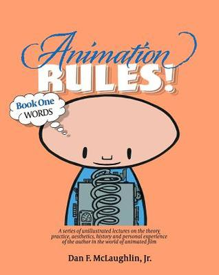 Animation Rules!: Book One: Words: Being a series of lectures on the theory, practice, aesthetics, history and personal experiences of the author in the world of animated film