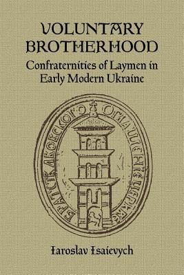 Voluntary Brotherhood: Confraternities Of Laymen In Early Modern Ukraine