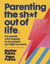 Parenting The Sh*t Out Of Life: For people who happen to be parents (or might be soon).