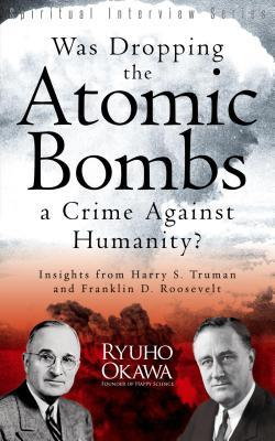 Was Dropping the Atomic Bombs a Crime Against Humanity?: Insights from Harry S. Truman and Franklin D. Roosevelt