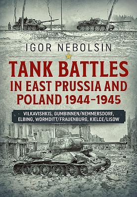 Tank Battles in East Prussia and Poland 1944-1945: Vilkavishkis, Gumbinnen/Nemmersdorf, Elbing, Wormditt/Frauenburg, Kielce/Lisow