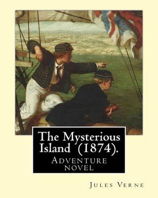 The Mysterious Island (1874). by: Jules Verne, Translated By: Agnes Kinloch Kings (1824-1913): Adventure Novel