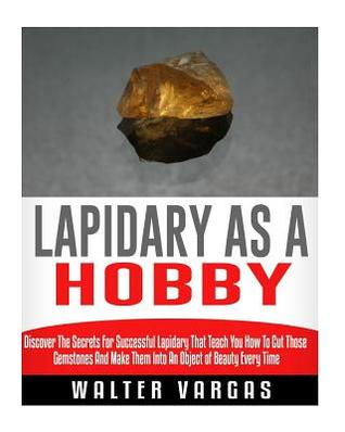 Lapidary as a Hobby: Discover The Secrets For Successful Lapidary That Teach You How To Cut Those Gemstones And Make Them Into An Object of Beauty Every Time