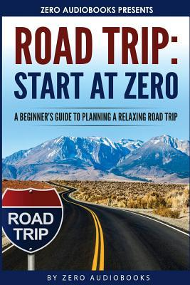 Start at Zero: Road Trip: A Beginner's Guide To Planning A Relaxing Road Trip