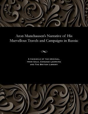 Aron Munchausen's Narrative of His Marvellous Travels and Campaigns in Russia