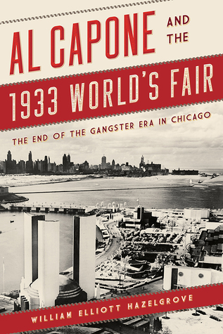 Al Capone and the 1933 Worlds Fair by William Elliott Hazelgrove