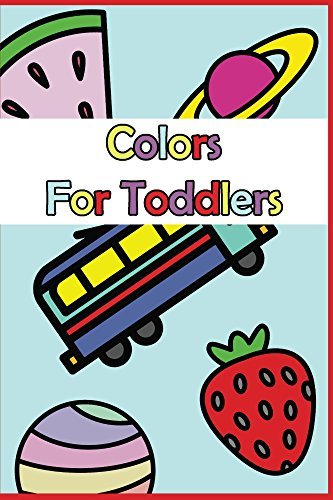 Colors For Toddlers: A Baby and Toddler Fun and Educational Book For Kids Age 1-3 (The Toddler Bookshelf: Colors, Shapes, Learning! Education and Fun Activity Books.)