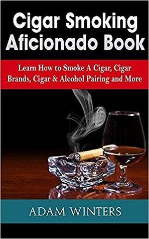 Cigar Smoking Aficionado Book: Learn How to Smoke A Cigar, Cigar Brands, Cigar & Alcohol Pairing and More PDF Download
