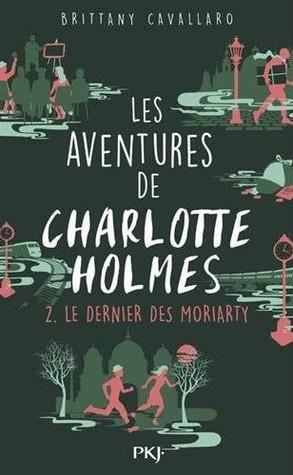 Le dernier des Moriarty (Les aventures de Charlotte Holmes, #2)