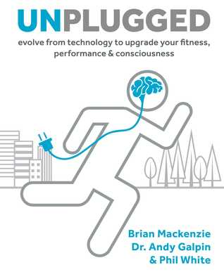 Unplugged: Evolve from Technology to Upgrade Your Fitness, Performance, Consciousness