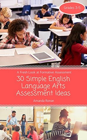30 Simple English Language Arts Assessment Ideas: Grades 3-5 (A Fresh Look at Formative Assessment Book 1)