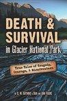 Death & Survival in Glacier National Park: True Tales of Tragedy, Courage, & Misadventure