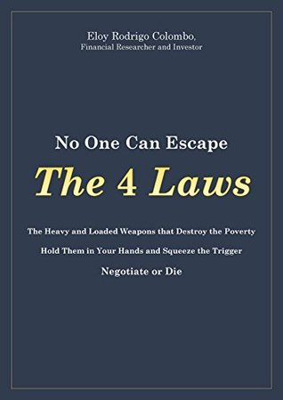 No One Can Escape the 4 Laws: The Heavy and Loaded Weapons That Destroy Poverty. Hold Them in your Hands and Squeeze the Trigger. Negotiate or Die.