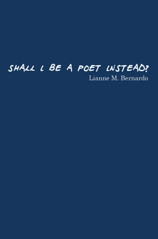 Shall I Be a Poet Instead? by Lianne M. Bernardo