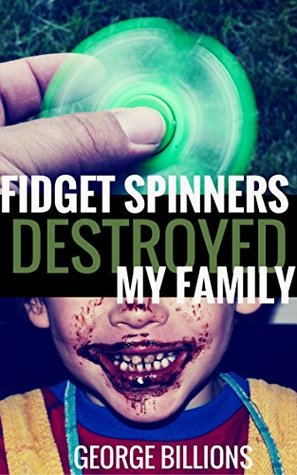 Fidget Spinners Destroyed My Family by George Billions