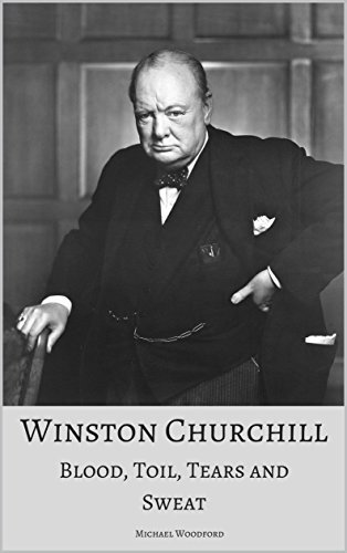 WINSTON CHURCHILL: Blood, Toil, Tears and Sweat: A True Account of the Life and Times of the UK's Greatest Prime Minister
