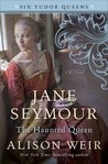 Jane Seymour: The Haunted Queen (Six Tudor Queens,