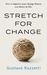 Stretch for Change: Improve Your Change Fitness And Thrive In Life
