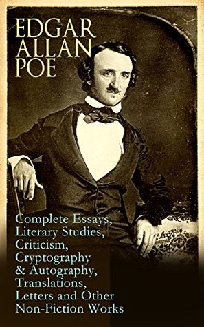 Edgar Allan Poe: Complete Essays, Literary Studies, Criticism, Cryptography & Autography, Translations, Letters and Other Non-Fiction Works: The Philosophy ... Fifty Suggestions, Exordium, Marginalia…