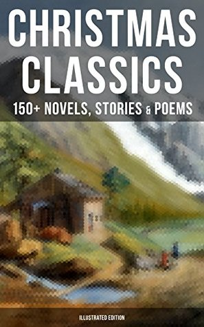 Christmas Classics: 150+ Novels, Stories & Poems: A Christmas Carol, the Gift of the Magi, Life and Adventures of Santa Claus, the ... Mouse King, the Wonderful Life of christ...