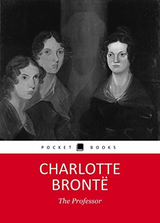 THE PROFESSOR by Charlotte Bronte author of Jane Eyre, Shirley, Villette, Professor (Annotated) by her sister's The Tenant of Wildfell Hall, Agnes Grey and Wuthering Heights