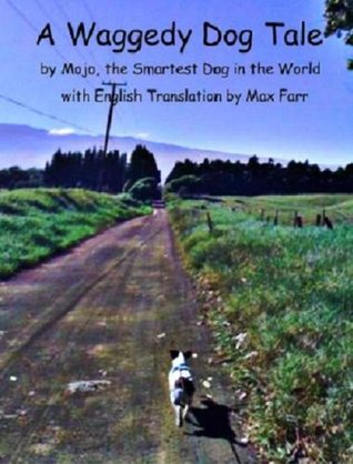 A Waggedy Dog Tale by Mojo, the Smartest Dog in the World, With English Translation by Max Farr