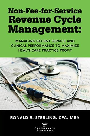 Non-Fee-for-Service Revenue Cycle Management: Managing Patient Service and Clinical Performance to Maximize Healthcare Practice Profit