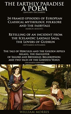 THE EARTHLY PARADISE: A POEM (JANUARY-DECEMBER) - Annotated Icelandic culture and origins: Epic poem cycle set of Classical myths and legends from the Icelandic Laxdaela Saga to Hercules, Venus &etc