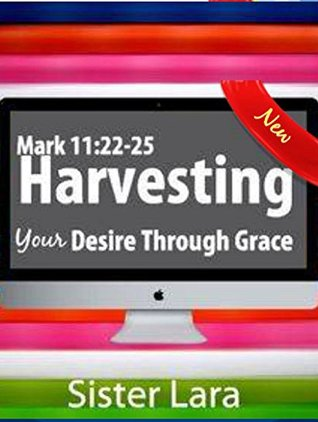 Mark 11:22-25 Harvesting Your Desire Through Grace: Restoring the Lost Art of Prayer and Intercession