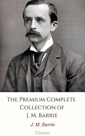 The Premium Complete Collection of J. M. Barrie (Annotated): (Collection Includes Peter Pan, Alice Sit-By-The-Fire, Peter Pan in Kensington Gardens, Margaret ... Ogilvy, My Lady Nicotine, Courage, & More)