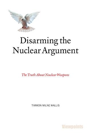 Disarming the Nuclear Argument: The Truth About Nuclear Weapons