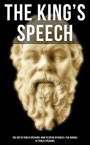 THE KING'S SPEECH: The Art of Public Speaking, How to Speak in Public & the Manual of Public Speaking: A Masterpiece On Enhancing Your Presentation And ... Greatest Speeches and Eloquence Examples)
