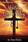 HEALING GOD'S WAY: From Natural to Supernatural