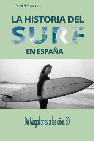 La Historia del Surf En Espana: de Magallanes a Los Anos 80 par Daniel  Esparza