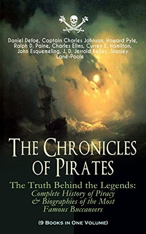 The Chronicles of Pirates: The Truth Behind the Legends: Complete History of Piracy & Biographies of the Most Famous Buccaneers: 9 Books in One Volume