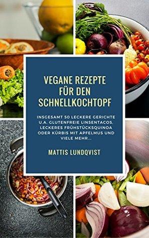 Vegane Rezepte für den Schnellkochtopf: Insgesamt 50 leckere Gerichte u.a. Glutenfreie Linsentacos, Leckeres Frühstücksquinoa oder Kürbis mit Apfelmus etc...