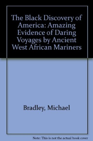 The Black Discovery of America: Amazing Evidence of Daring Voyages by Ancient West African Mariners