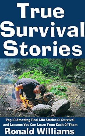 True Survival Stories: Top 10 Amazing Real Life Stories Of Survival and Lessons You Can Learn From Each Of Them