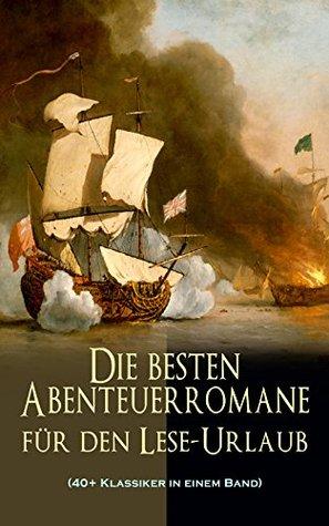 Die besten Abenteuerromane für den Lese-Urlaub (40+ Klassiker in einem Band): 20.000 Meilen unter dem Meer, Der Graf von Monte Christo, Die Schatzinsel, ... Dick, Robinson Crusoe...