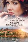 Nie czas na pożegnanie by Agnieszka Walczak-Chojecka