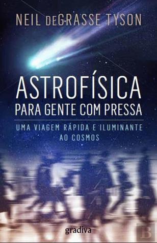 Astrofísica para Gente com Pressa - Uma Viagem Rápida e Iluminante ao Cosmos