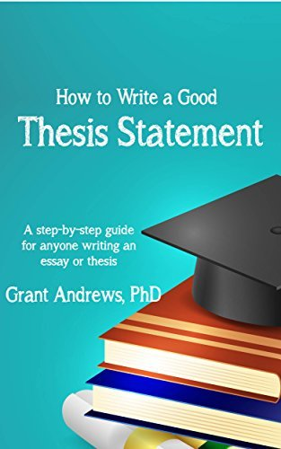 Thesis Statement: How to Write a Good Thesis Statement (Essay and Thesis Writing Book 1)
